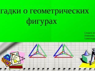 Загадки для детей Загадки о геометрических фигурах Создала воспитатель Лемешо