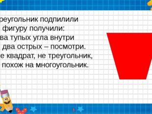 Треугольник подпилили И фигуру получили: Два тупых угла внутри И два острых