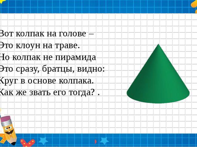 Вот колпак на голове – Это клоун на траве. Но колпак не пирамида Это сразу,...