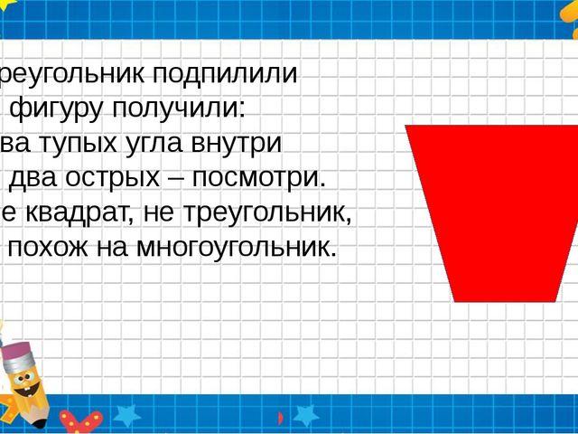 Треугольник подпилили И фигуру получили: Два тупых угла внутри И два острых...