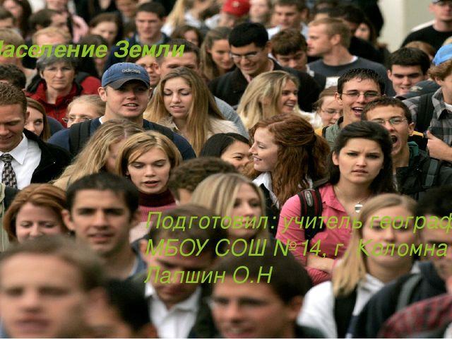 Население Земли Подготовил: учитель географии МБОУ СОШ №14, г. Коломна Лапшин...