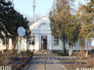Это здание построено в начале 60-х годов, как здание правления колхоза «Ленин