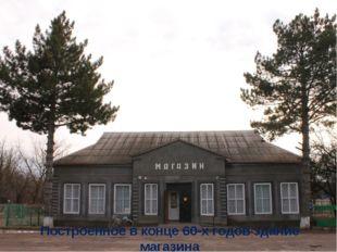 Построенное в конце 60-х годов здание магазина