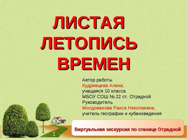 ЛИСТАЯ ЛЕТОПИСЬ ВРЕМЕН Виртуальная экскурсия по станице Отрадной Автор работы...