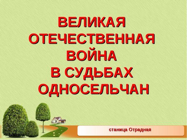 станица Отрадная ВЕЛИКАЯ ОТЕЧЕСТВЕННАЯ ВОЙНА В СУДЬБАХ ОДНОСЕЛЬЧАН