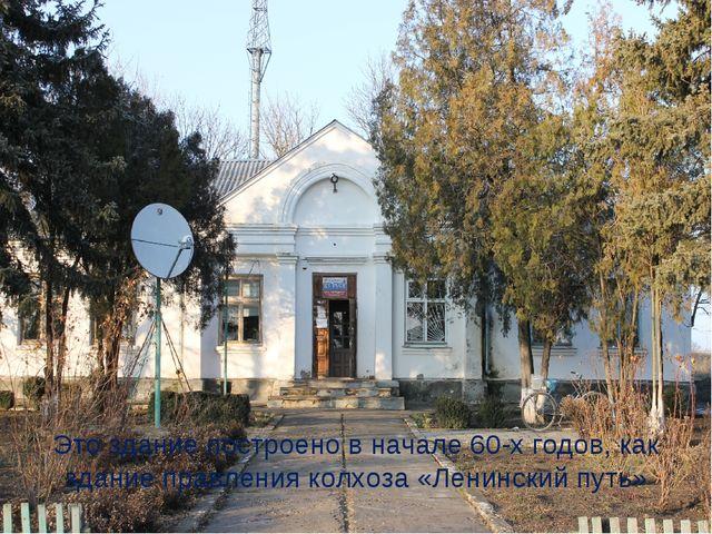 Это здание построено в начале 60-х годов, как здание правления колхоза «Ленин...