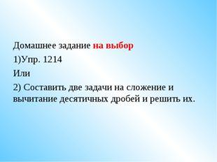 Домашнее задание на выбор Упр. 1214 Или 2) Составить две задачи на сложение и