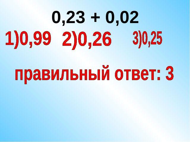 0,23 + 0,02