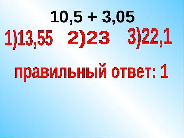 10,5 + 3,05