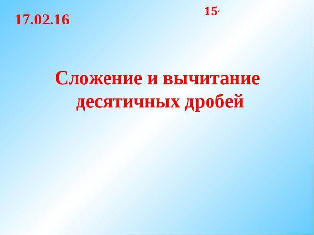 Сложение и вычитание десятичных дробей 17.02.16