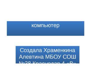 компьютер Создала Храменкина Алевтина МБОУ СОШ №38 Краснодар 4 «В» класс
