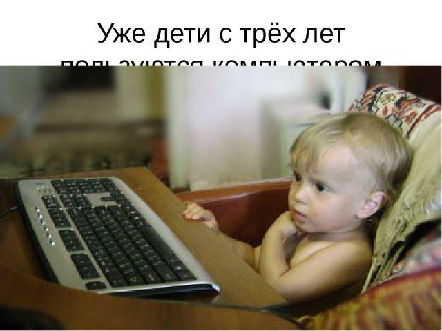 Уже дети с трёх лет пользуются компьютером