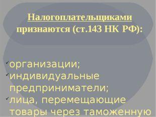 Налогоплательщиками признаются (ст.143 НК РФ): организации; индивидуальные пр