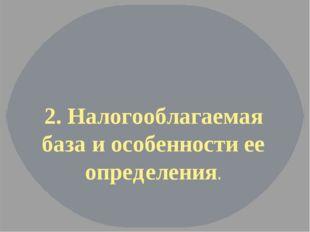 2. Налогооблагаемая база и особенности ее определения.