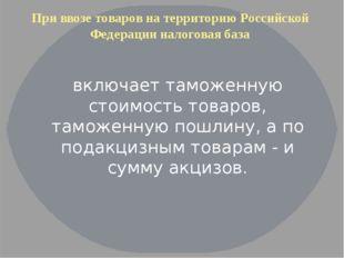 При ввозе товаров на территорию Российской Федерации налоговая база включает
