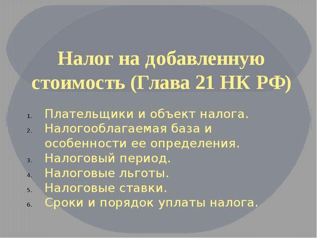 Налог на добавленную стоимость (Глава 21 НК РФ) Плательщики и объект налога....