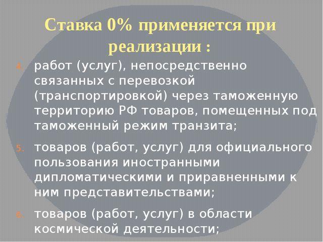 Ставка 0% применяется при реализации : работ (услуг), непосредственно связанн...