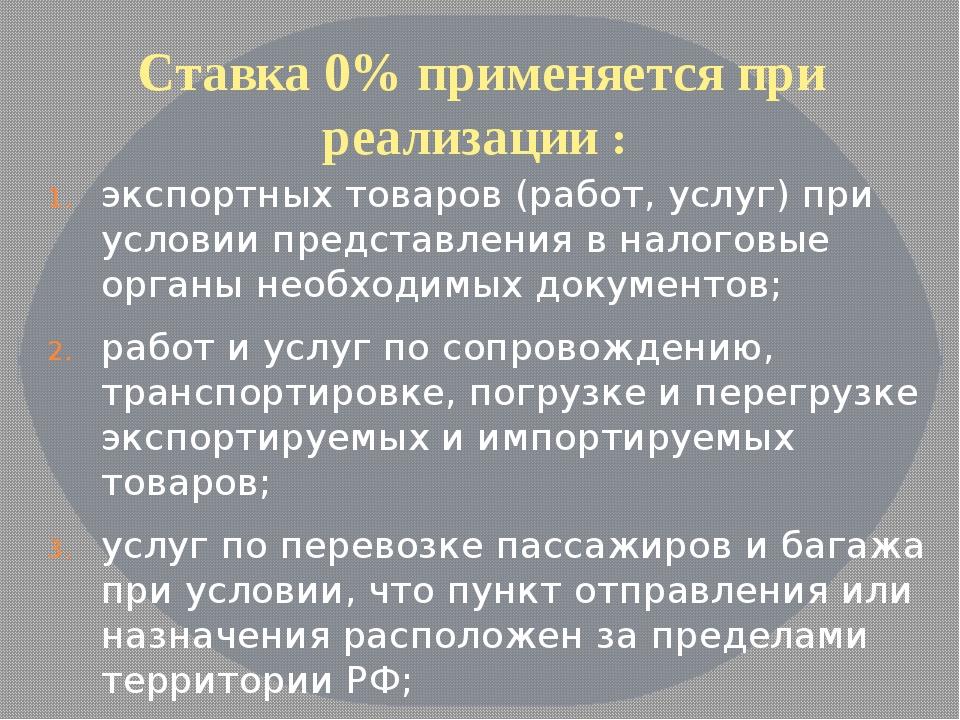 Ставка 0% применяется при реализации : экспортных товаров (работ, услуг) при...