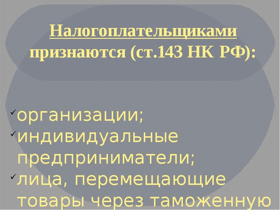 Налогоплательщиками признаются (ст.143 НК РФ): организации; индивидуальные пр...