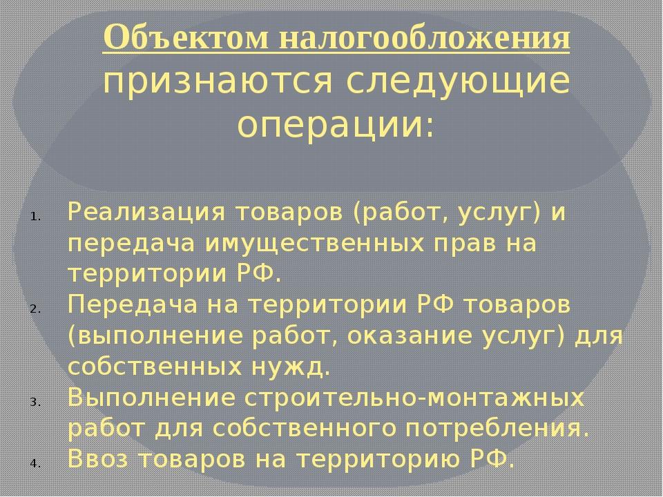 Объектом налогообложения признаются следующие операции: Реализация товаров (р...