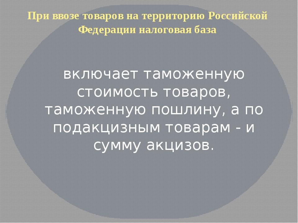 При ввозе товаров на территорию Российской Федерации налоговая база включает...
