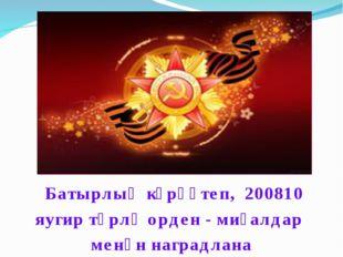 Батырлыҡ күрһәтеп, 200810 яугир төрлө орден - миҙалдар менән наградлана