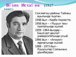 Вәзих Исхаҡов (1927 – 1985) Саҡмағош районы Тайнаш ауылында тыуған. 1948 йыл