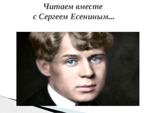 Читаем вместе с Сергеем Есениным...