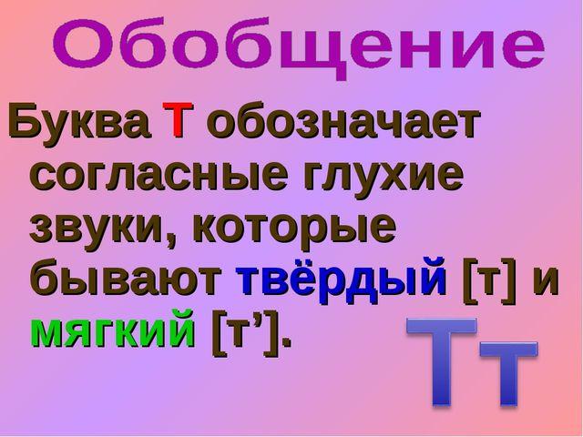 Буква Т обозначает согласные глухие звуки, которые бывают твёрдый [т] и мягки...