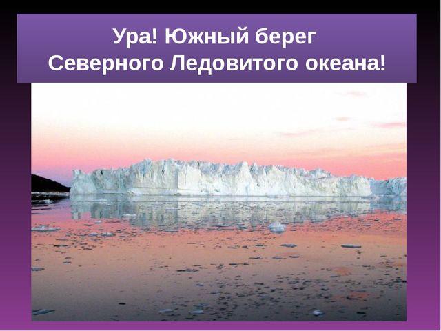 Ура! Южный берег Северного Ледовитого океана!