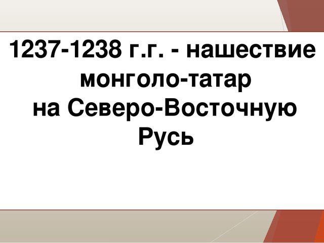 1237-1238 г.г. - нашествие монголо-татар на Северо-Восточную Русь