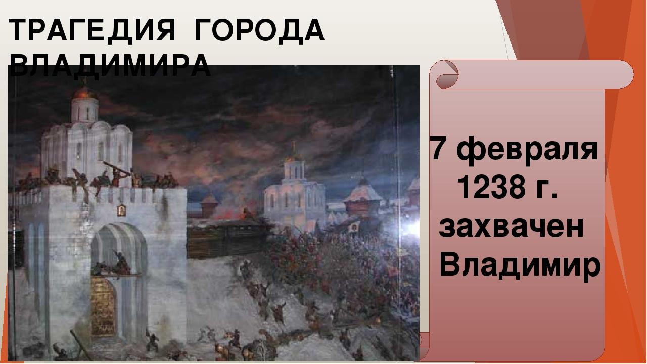 ТРАГЕДИЯ ГОРОДА ВЛАДИМИРА 7 февраля 1238 г. захвачен Владимир