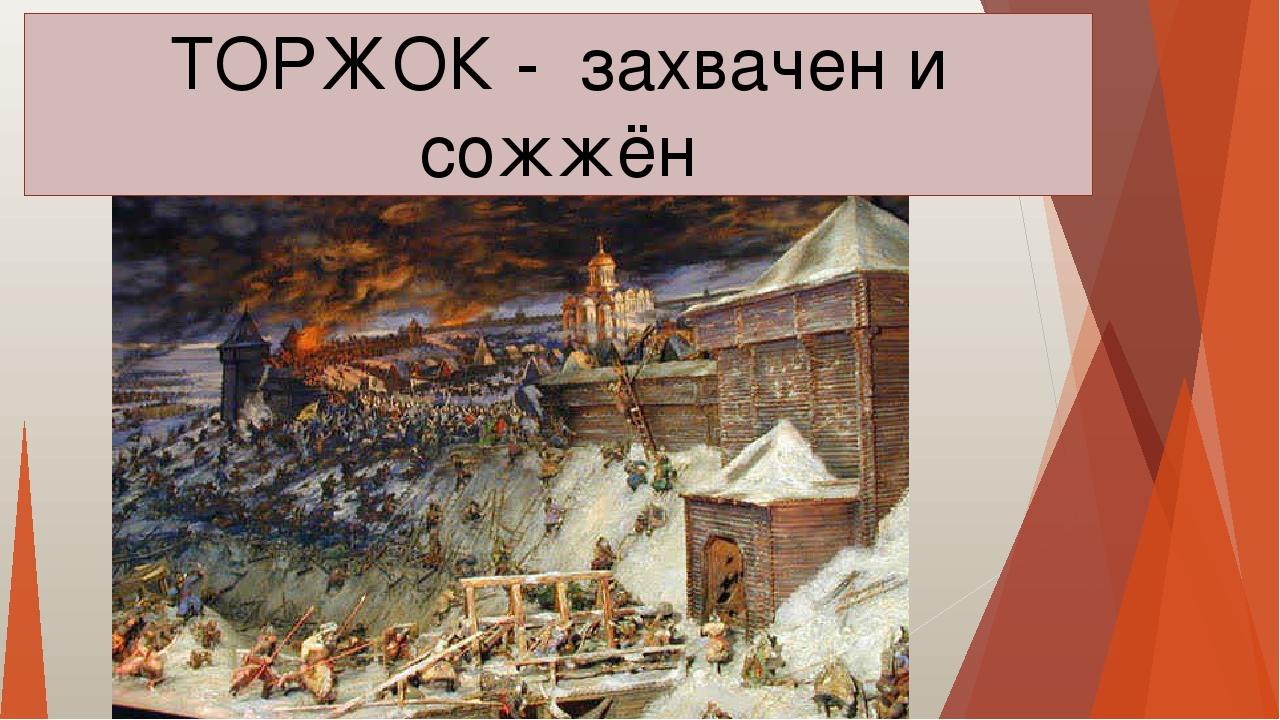 ТОРЖОК - захвачен и сожжён