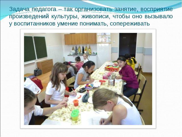 Задача педагога – так организовать занятие, восприятие произведений культуры,...