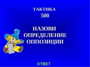 ТАКТИКА 500 НАЗОВИ ОПРЕДЕЛЕНИЕ ОППОЗИЦИИ ОТВЕТ