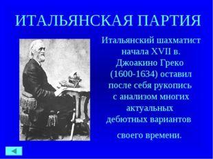 ИТАЛЬЯНСКАЯ ПАРТИЯ Итальянский шахматист начала XVII в. Джоакино Греко (1600-
