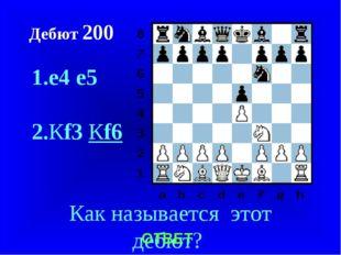 Дебют 200 1.e4e5 2.Кf3Кf6 Как называется этот дебют? ОТВЕТ