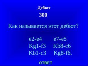 Дебют 300 ОТВЕТ Как называется этот дебют? e2-e4 e7-e5 Kg1-f3 Kb8-c6 Kb1-c3 K