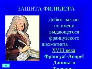 ЗАЩИТА ФИЛИДОРА Дебют назван по имени выдающегося французского шахматиста XV