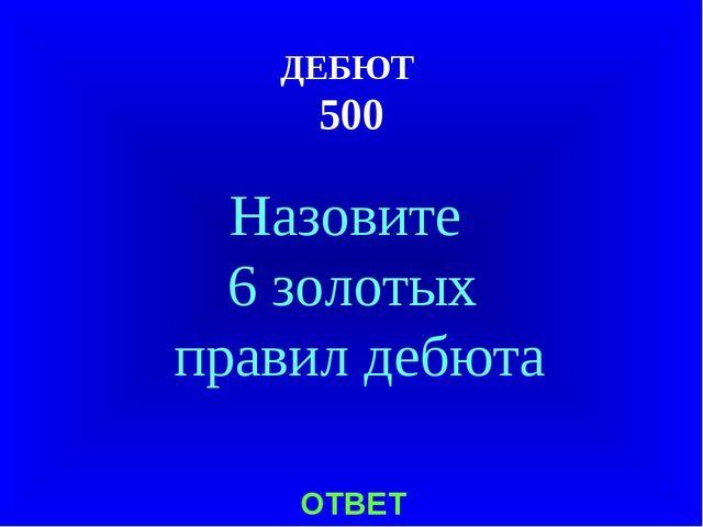 ДЕБЮТ 500 Назовите 6 золотых правил дебюта ОТВЕТ
