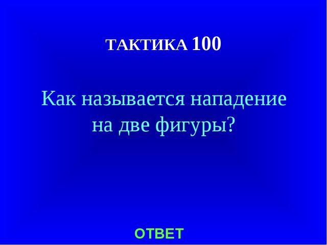 ТАКТИКА 100 Как называется нападение на две фигуры? ОТВЕТ