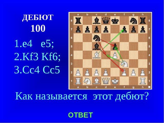 ДЕБЮТ 100 1.е4 е5; 2.Кf3 Кf6; 3.Сс4 Сс5 Как называется этот дебют? ОТВЕТ