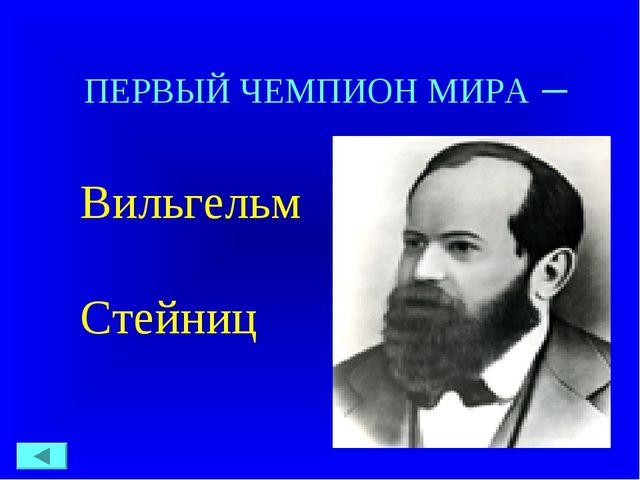 ПЕРВЫЙ ЧЕМПИОН МИРА – Вильгельм Стейниц