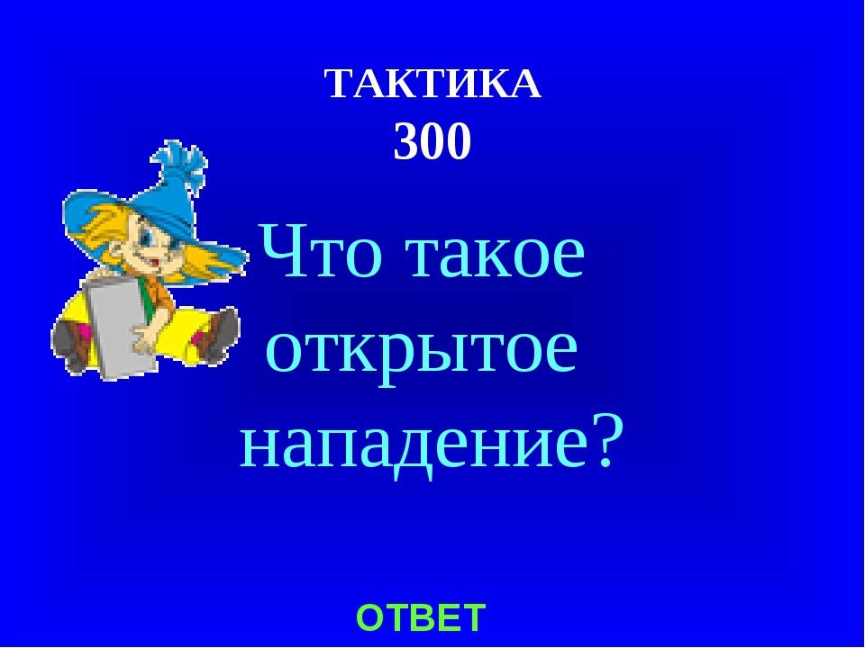 ТАКТИКА 300 ОТВЕТ Что такое открытое нападение?
