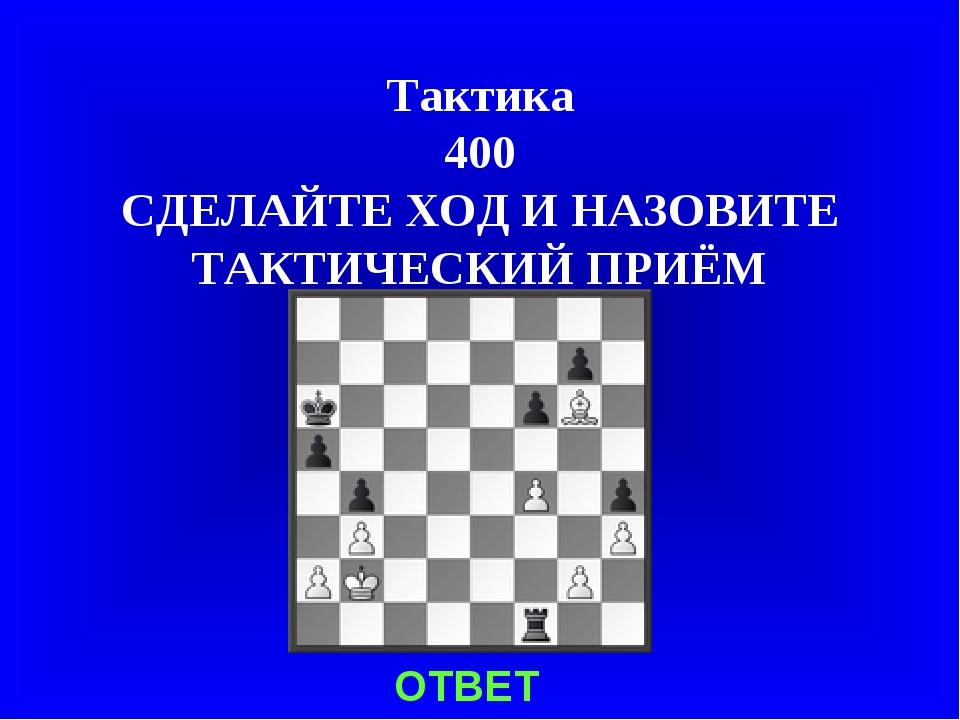 Тактика 400 СДЕЛАЙТЕ ХОД И НАЗОВИТЕ ТАКТИЧЕСКИЙ ПРИЁМ ОТВЕТ