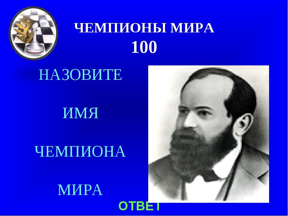 ЧЕМПИОНЫ МИРА 100 НАЗОВИТЕ ИМЯ ЧЕМПИОНА МИРА ОТВЕТ