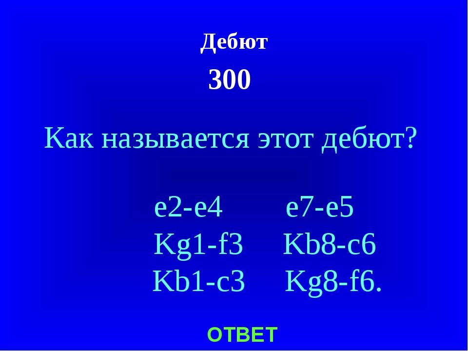 Дебют 300 ОТВЕТ Как называется этот дебют? e2-e4 e7-e5 Kg1-f3 Kb8-c6 Kb1-c3 K...
