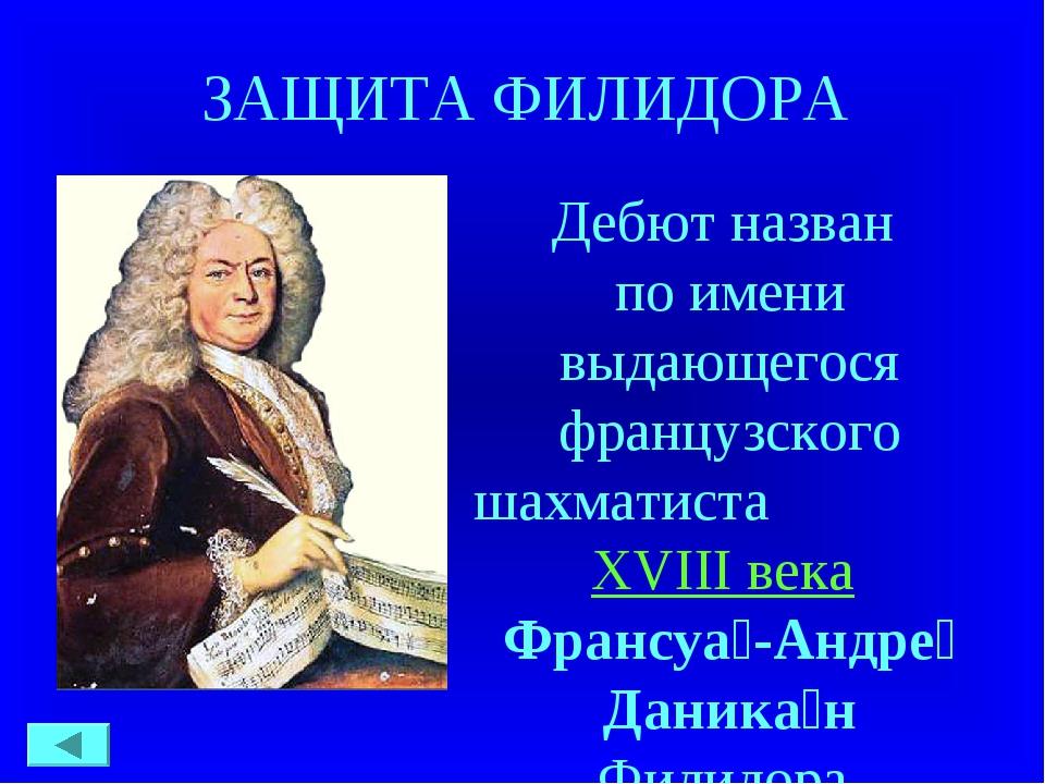 ЗАЩИТА ФИЛИДОРА Дебют назван по имени выдающегося французского шахматиста XV...
