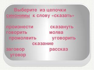 Выберите из цепочки синонимы к слову «сказать» произнести сказануть говорить