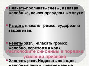 Расположите синонимы в порядке усиления признака Плакать-проливать слезы, изд